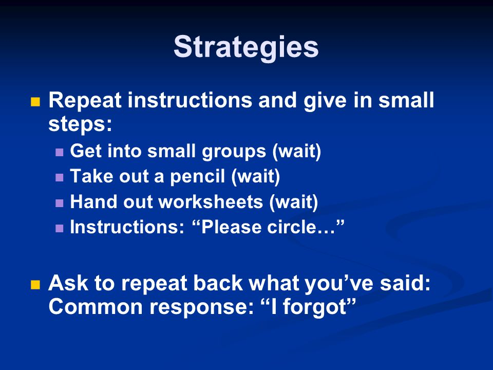 Strategies Repeat instructions and give in small steps: Get into small groups (wait) Take out a pencil (wait) Hand out worksheets (wait) Instructions: Please circle… Ask to repeat back what you've said: Common response: I forgot