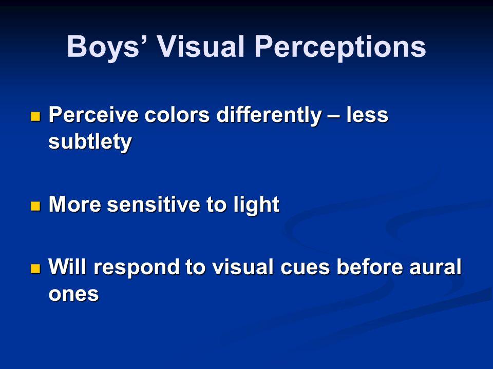 Boys' Visual Perceptions Perceive colors differently – less subtlety Perceive colors differently – less subtlety More sensitive to light More sensitive to light Will respond to visual cues before aural ones Will respond to visual cues before aural ones