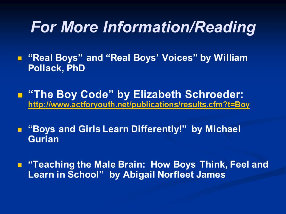 For More Information/Reading Real Boys and Real Boys' Voices by William Pollack, PhD The Boy Code by Elizabeth Schroeder: http://www.actforyouth.net/publications/results.cfm?t=Boy http://www.actforyouth.net/publications/results.cfm?t=Boy Boys and Girls Learn Differently! by Michael Gurian Teaching the Male Brain: How Boys Think, Feel and Learn in School by Abigail Norfleet James