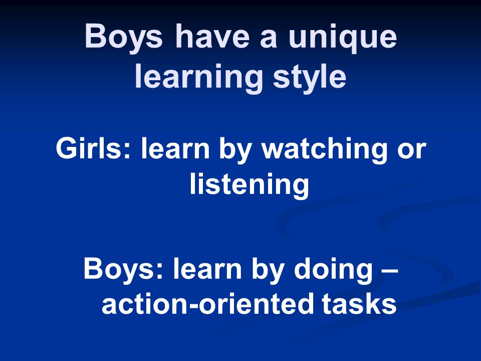 Boys have a unique learning style Girls: learn by watching or listening Boys: learn by doing – action-oriented tasks