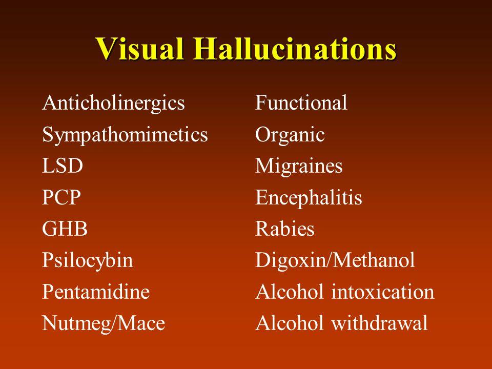Visual Hallucinations Anticholinergics Sympathomimetics LSD PCP GHB Psilocybin Pentamidine Nutmeg/Mace Functional Organic Migraines Encephalitis Rabies Digoxin/Methanol Alcohol intoxication Alcohol withdrawal