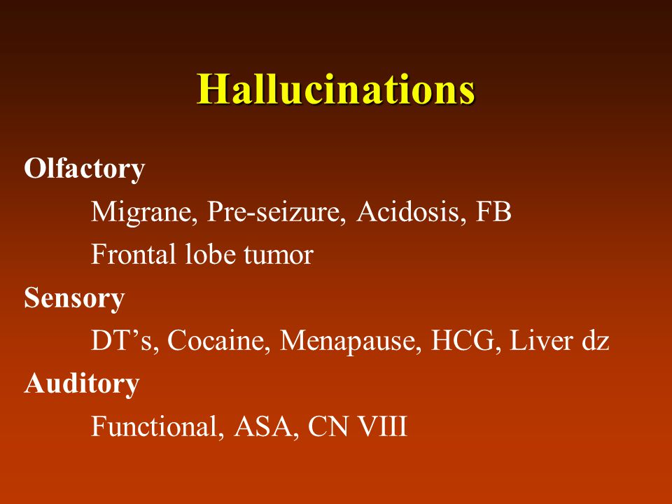 Hallucinations Olfactory Migrane, Pre-seizure, Acidosis, FB Frontal lobe tumor Sensory DT's, Cocaine, Menapause, HCG, Liver dz Auditory Functional, AS