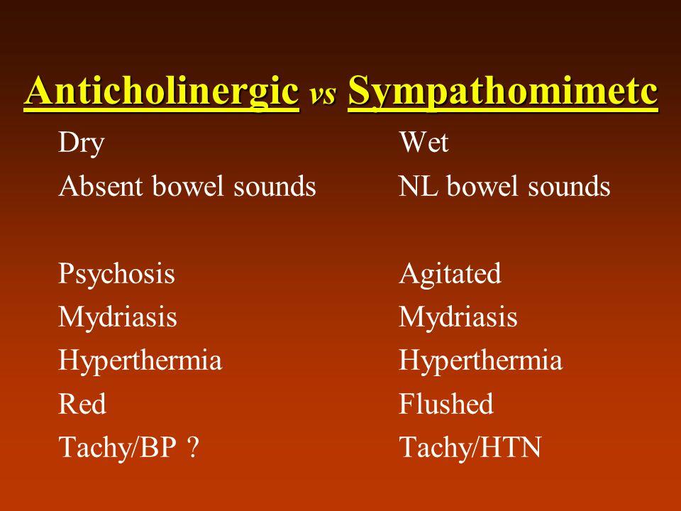 Anticholinergic vs Sympathomimetc Dry Wet Absent bowel soundsNL bowel sounds PsychosisAgitatedMydriasisHyperthermia RedFlushed Tachy/BP Tachy/HTN
