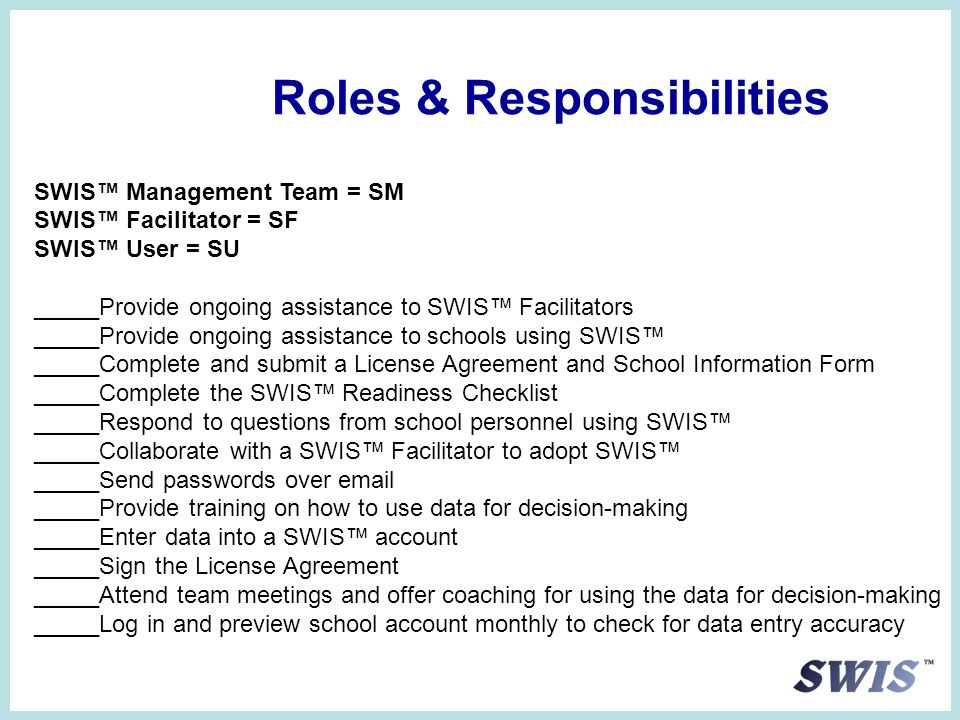 Roles & Responsibilities SWIS™ Management Team = SM SWIS™ Facilitator = SF SWIS™ User = SU _____Provide ongoing assistance to SWIS™ Facilitators _____Provide ongoing assistance to schools using SWIS™ _____Complete and submit a License Agreement and School Information Form _____Complete the SWIS™ Readiness Checklist _____Respond to questions from school personnel using SWIS™ _____Collaborate with a SWIS™ Facilitator to adopt SWIS™ _____Send passwords over email _____Provide training on how to use data for decision-making _____Enter data into a SWIS™ account _____Sign the License Agreement _____Attend team meetings and offer coaching for using the data for decision-making _____Log in and preview school account monthly to check for data entry accuracy