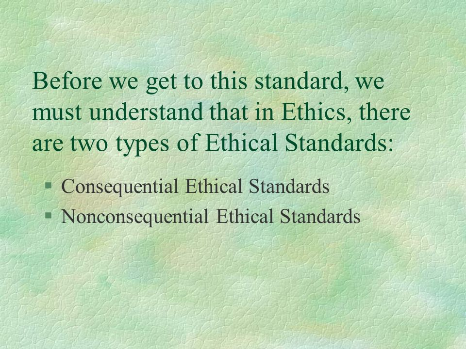 Before we get to this standard, we must understand that in Ethics, there are two types of Ethical Standards: §Consequential Ethical Standards §Noncons