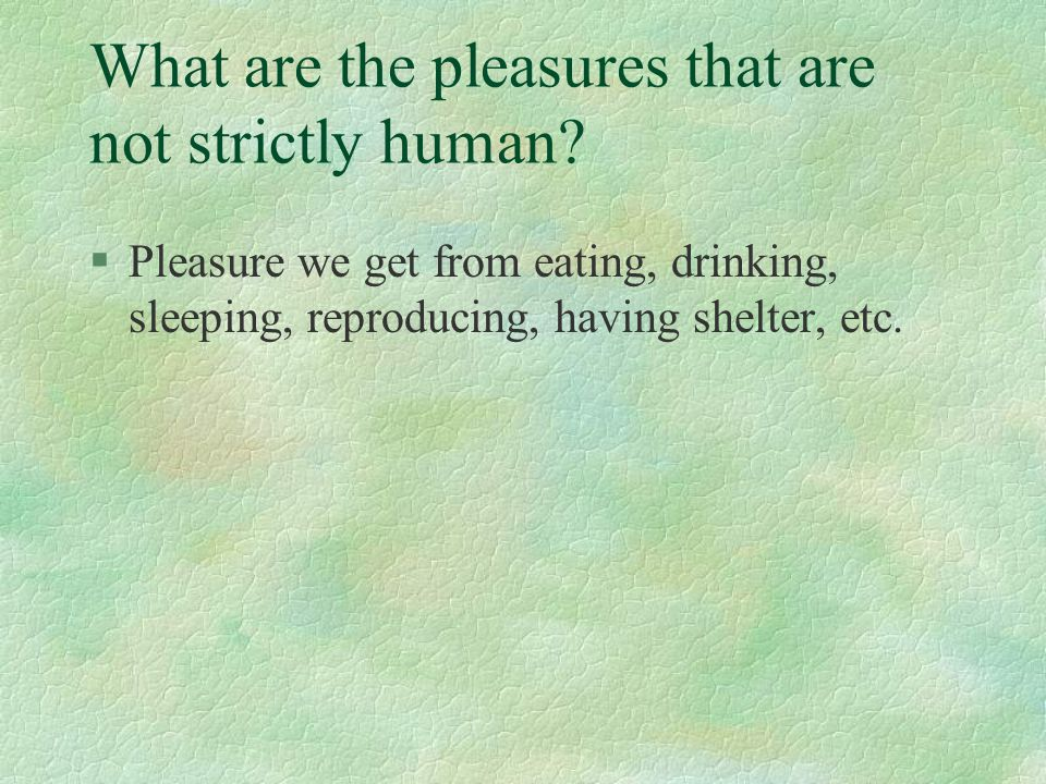 What are the pleasures that are not strictly human? §Pleasure we get from eating, drinking, sleeping, reproducing, having shelter, etc.