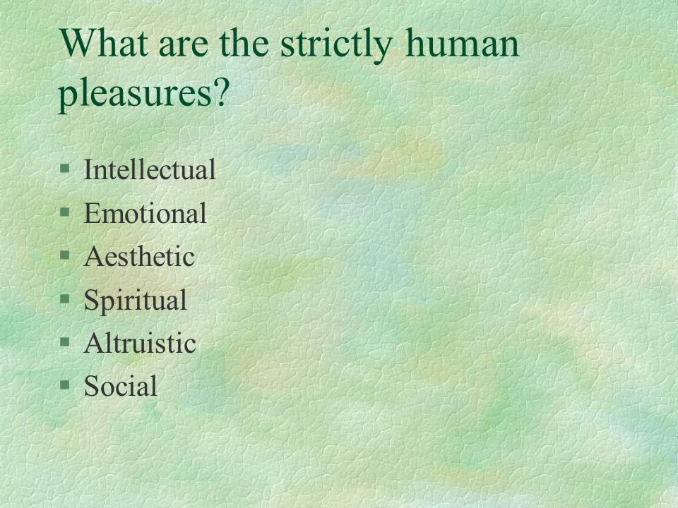 What are the strictly human pleasures? §Intellectual §Emotional §Aesthetic §Spiritual §Altruistic §Social