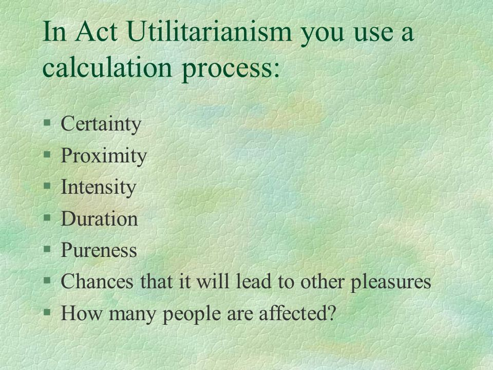 In Act Utilitarianism you use a calculation process: §Certainty §Proximity §Intensity §Duration §Pureness §Chances that it will lead to other pleasures §How many people are affected?