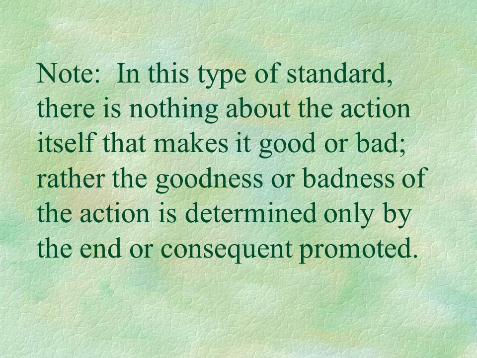 Note: In this type of standard, there is nothing about the action itself that makes it good or bad; rather the goodness or badness of the action is determined only by the end or consequent promoted.