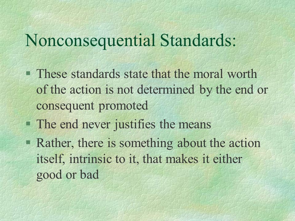 Nonconsequential Standards: §These standards state that the moral worth of the action is not determined by the end or consequent promoted §The end never justifies the means §Rather, there is something about the action itself, intrinsic to it, that makes it either good or bad