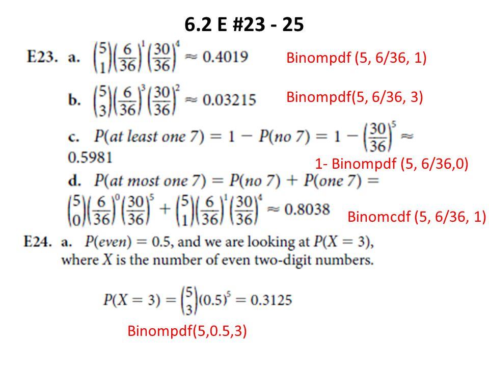6.2 E #23 - 25 Binompdf (5, 6/36, 1) Binompdf(5, 6/36, 3) 1- Binompdf (5, 6/36,0) Binomcdf (5, 6/36, 1) Binompdf(5,0.5,3)