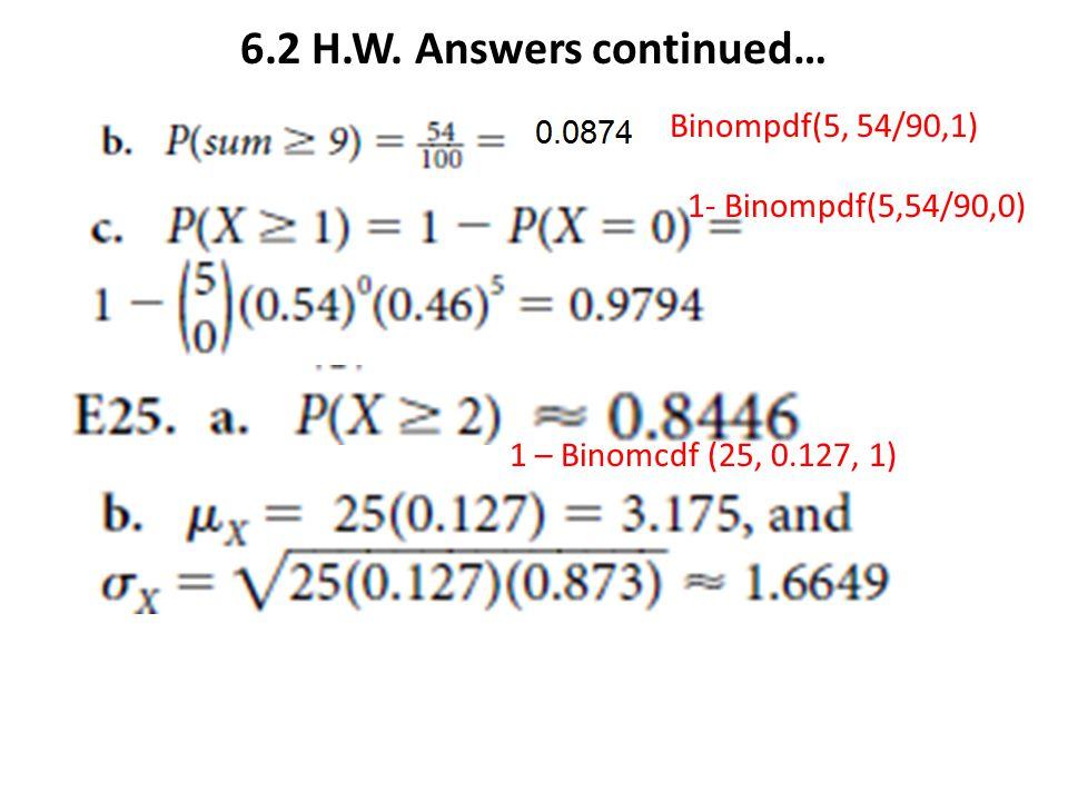 6.2 H.W. Answers continued… Binompdf(5, 54/90,1) 1- Binompdf(5,54/90,0) 1 – Binomcdf (25, 0.127, 1)