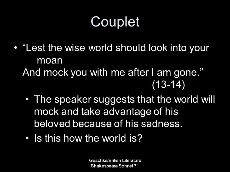 Couplet Lest the wise world should look into your moan And mock you with me after I am gone. (13-14) The speaker suggests that the world will mock and take advantage of his beloved because of his sadness.
