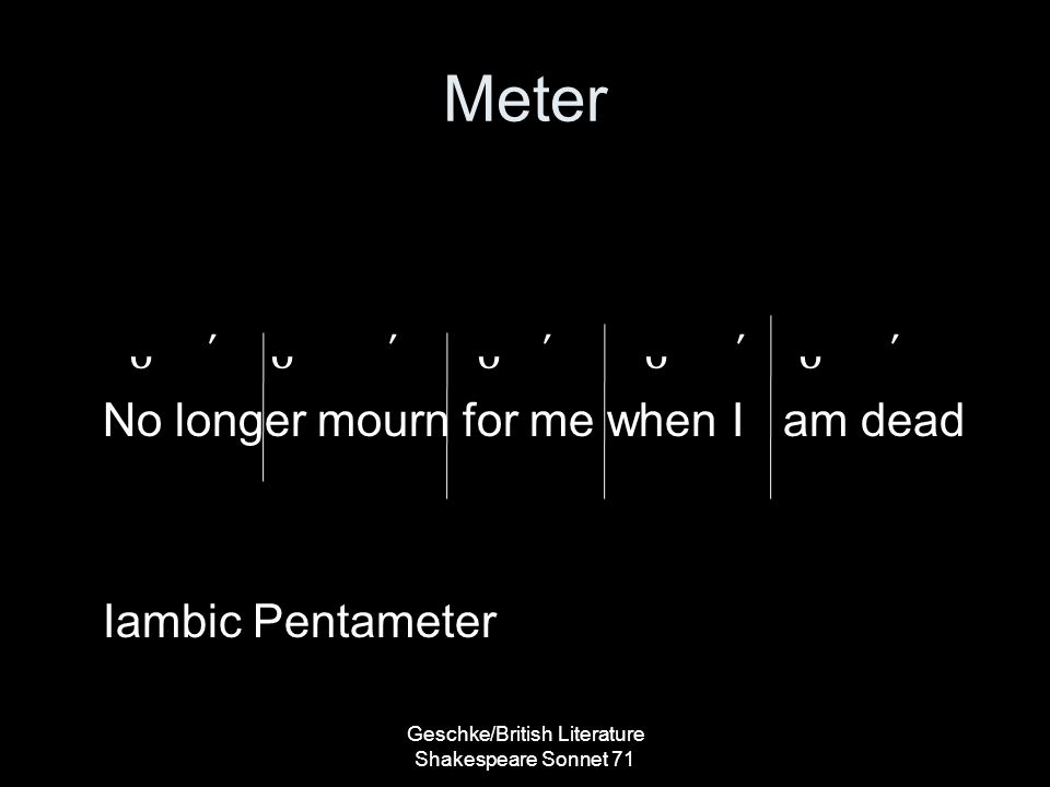 Meter ´ ´ ´ ´ ´ No longer mourn for me when I am dead Iambic Pentameter Geschke/British Literature Shakespeare Sonnet 71