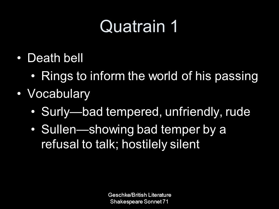 Quatrain 1 Death bell Rings to inform the world of his passing Vocabulary Surly—bad tempered, unfriendly, rude Sullen—showing bad temper by a refusal to talk; hostilely silent Geschke/British Literature Shakespeare Sonnet 71