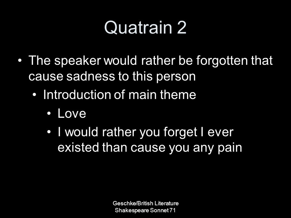 Quatrain 2 The speaker would rather be forgotten that cause sadness to this person Introduction of main theme Love I would rather you forget I ever existed than cause you any pain Geschke/British Literature Shakespeare Sonnet 71