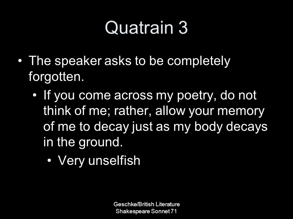 Quatrain 3 The speaker asks to be completely forgotten.