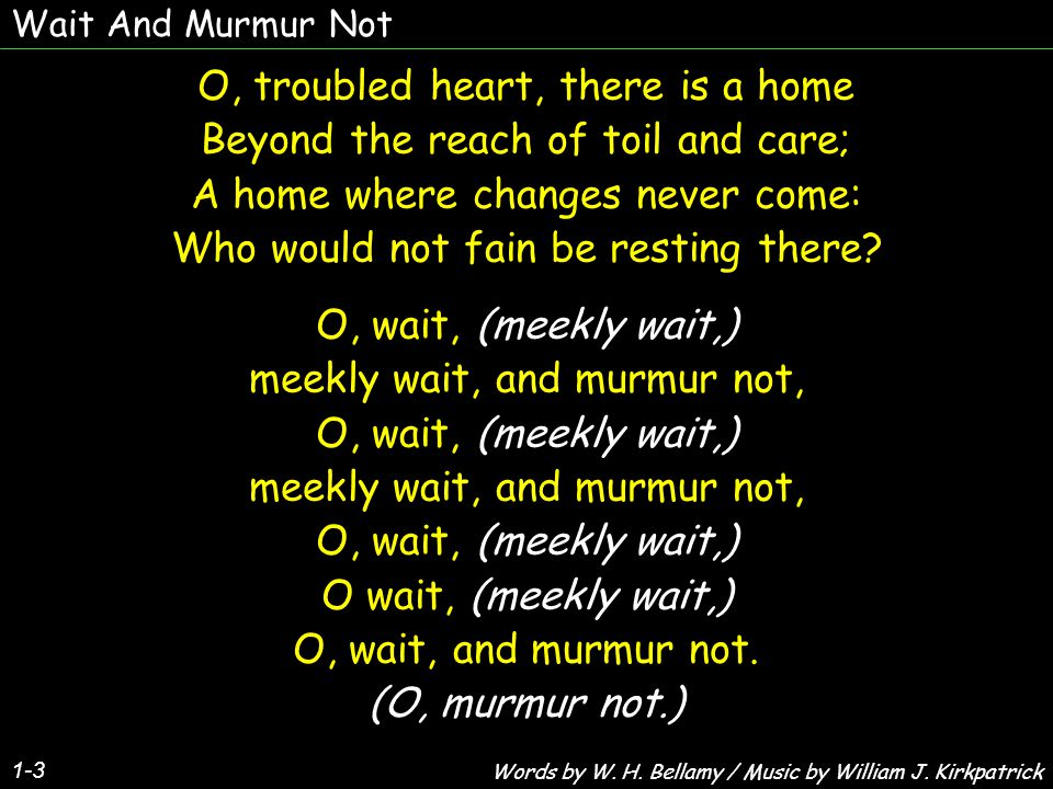 Wait And Murmur Not 1-3 O, troubled heart, there is a home Beyond the reach of toil and care; A home where changes never come: Who would not fain be resting there.