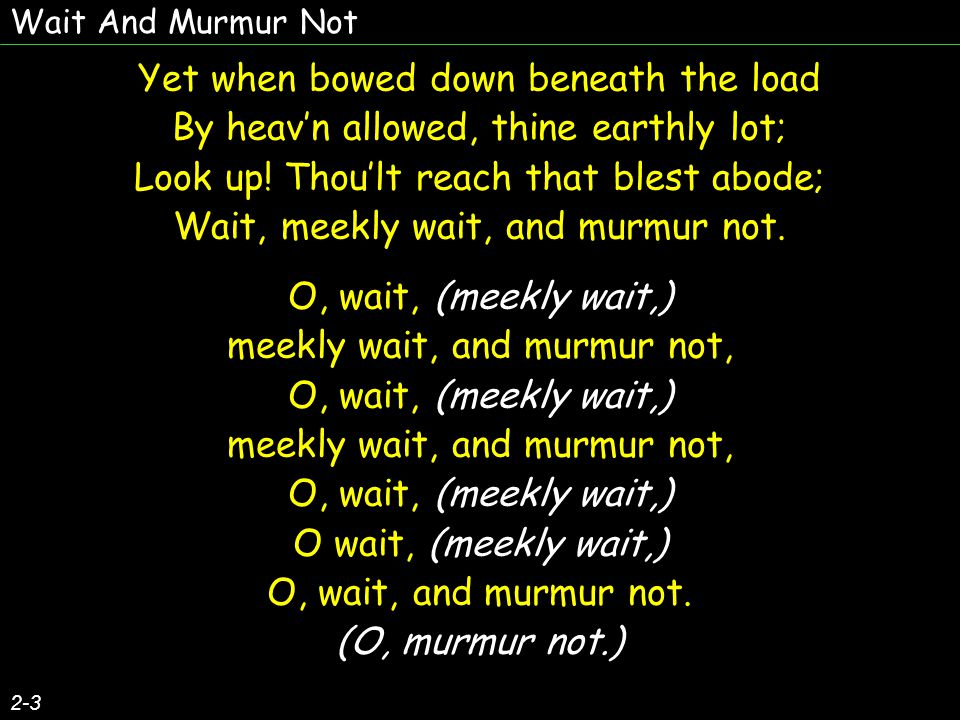 Wait And Murmur Not 2-3 Yet when bowed down beneath the load By heav'n allowed, thine earthly lot; Look up.