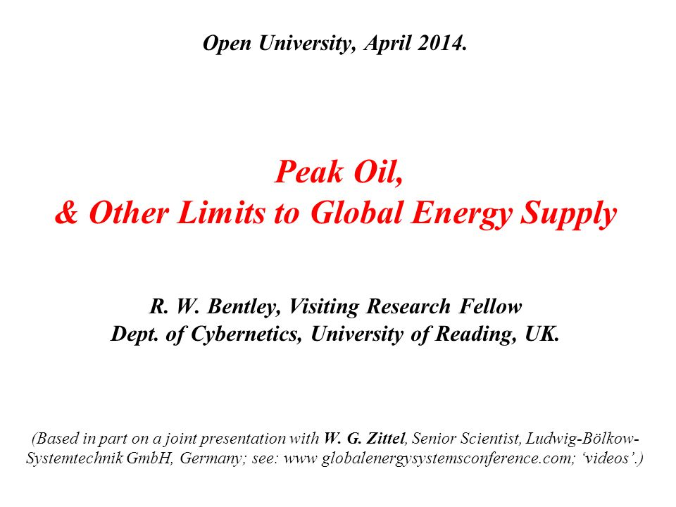 Open University, April 2014. Peak Oil, & Other Limits to Global Energy Supply R. W. Bentley, Visiting Research Fellow Dept. of Cybernetics, University