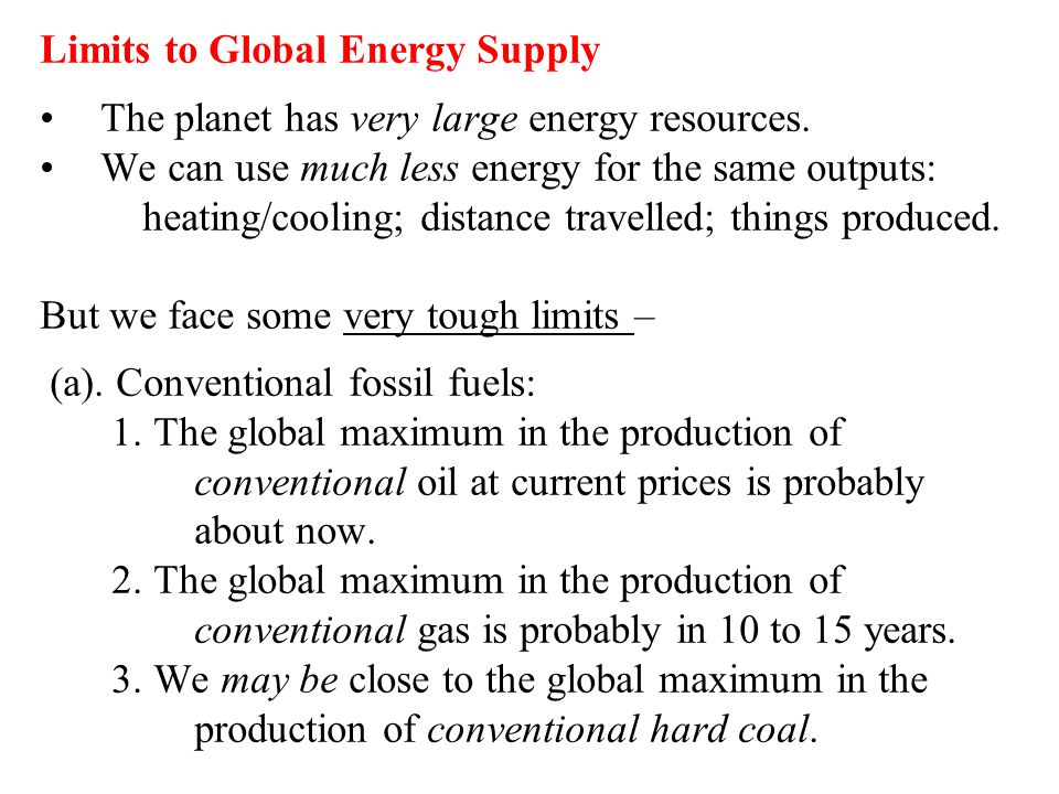 Limits to Global Energy Supply The planet has very large energy resources. We can use much less energy for the same outputs: heating/cooling; distance