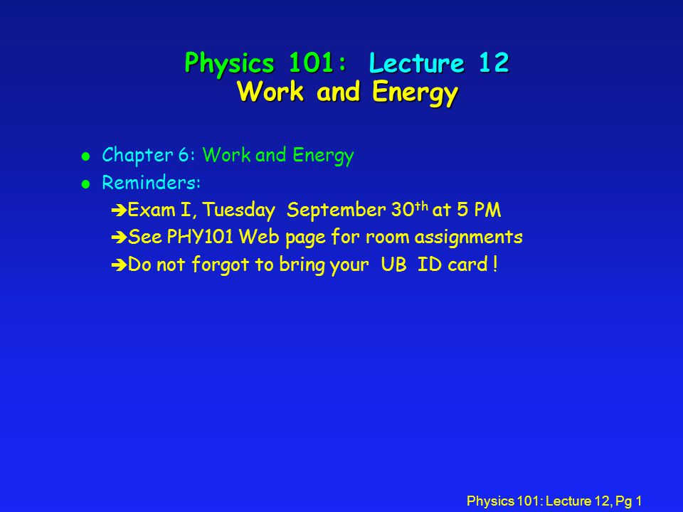 Physics 101: Lecture 12, Pg 1 Physics 101: Lecture 12 Work and Energy l Chapter 6: Work and Energy l Reminders: è Exam I, Tuesday September 30 th at 5 PM è See PHY101 Web page for room assignments è Do not forgot to bring your UB ID card !