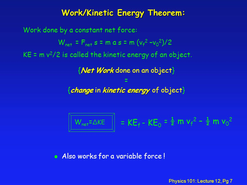Physics 101: Lecture 12, Pg 7 Work/Kinetic Energy Theorem: NetWork {Net Work done on an object} = changekinetic energy {change in kinetic energy of object} l Also works for a variable force .