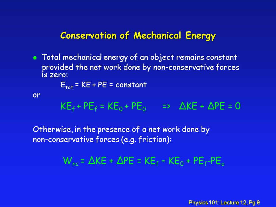 Physics 101: Lecture 12, Pg 9 Conservation of Mechanical Energy l Total mechanical energy of an object remains constant provided the net work done by non-conservative forces is zero: E tot = KE + PE = constant or KE f + PE f = KE 0 + PE 0 => ΔKE + ΔPE = 0 Otherwise, in the presence of a net work done by non-conservative forces (e.g.