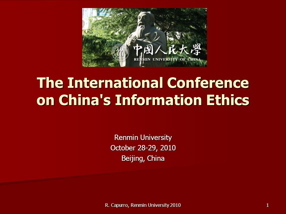 R. Capurro, Renmin University 2010 1 The International Conference on China's Information Ethics Renmin University October 28-29, 2010 Beijing, China