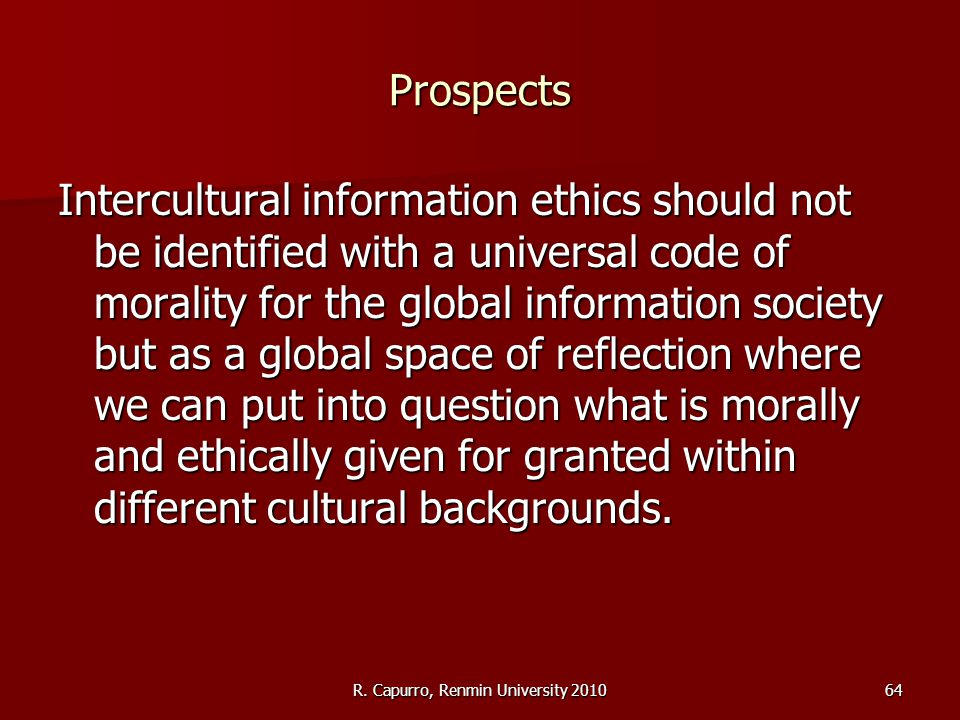 R. Capurro, Renmin University 201064 Prospects Intercultural information ethics should not be identified with a universal code of morality for the glo