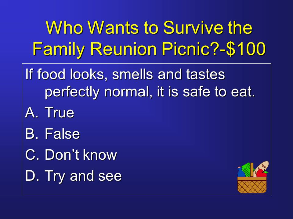 Who Wants to Survive the Family Reunion Picnic?-$100 If food looks, smells and tastes perfectly normal, it is safe to eat.
