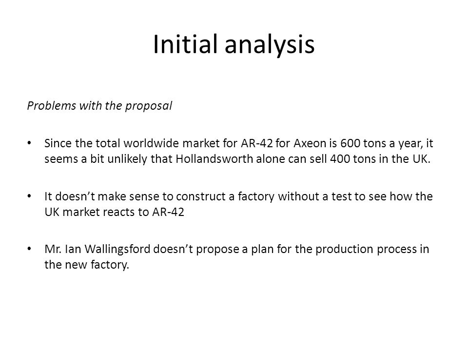 Initial analysis Problems with the proposal Since the total worldwide market for AR-42 for Axeon is 600 tons a year, it seems a bit unlikely that Hollandsworth alone can sell 400 tons in the UK.