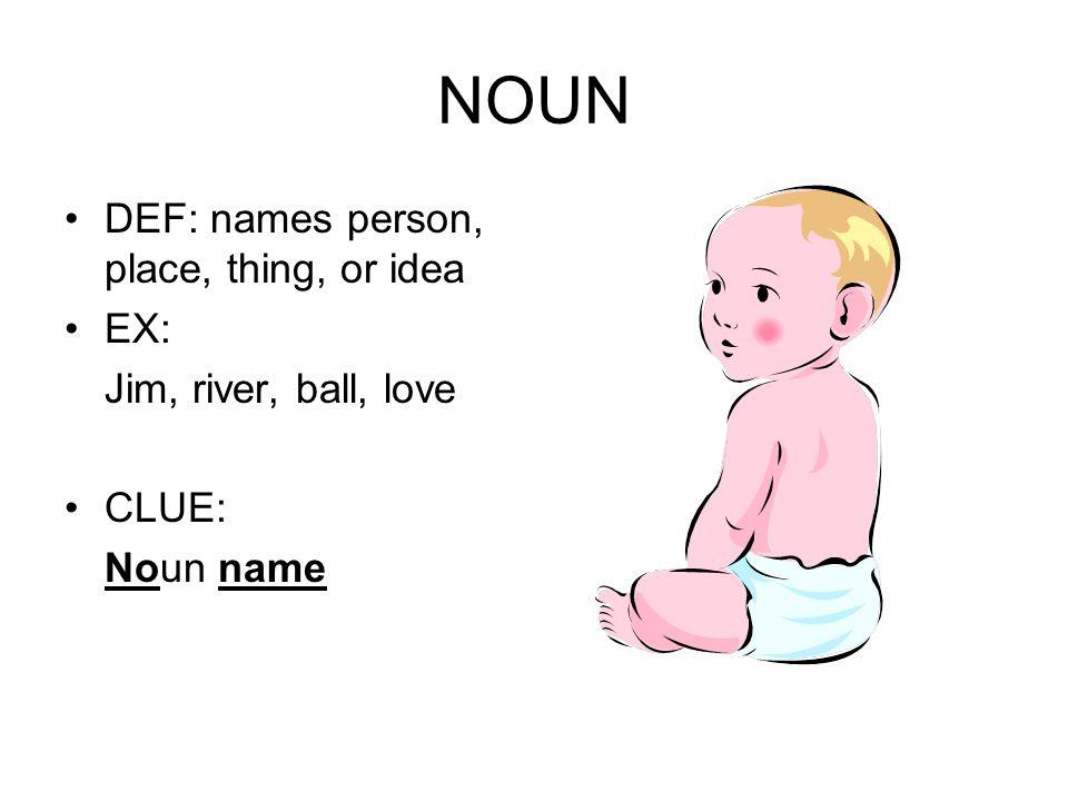 NOUN DEF: names person, place, thing, or idea EX: Jim, river, ball, love CLUE: Noun name