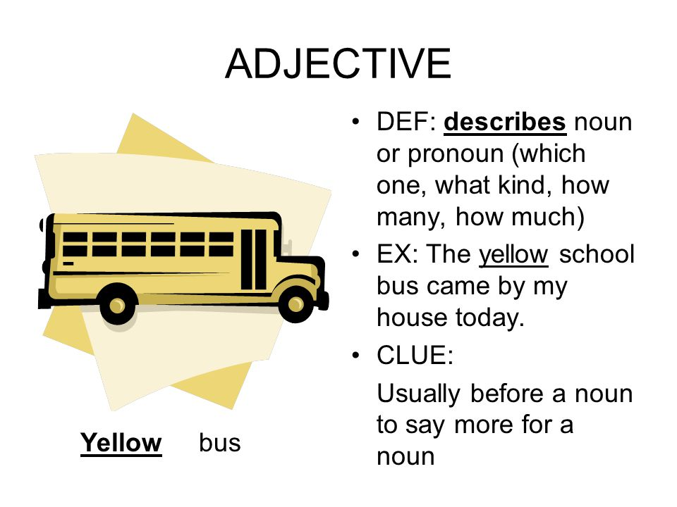 ADJECTIVE DEF: describes noun or pronoun (which one, what kind, how many, how much) EX: The yellow school bus came by my house today.
