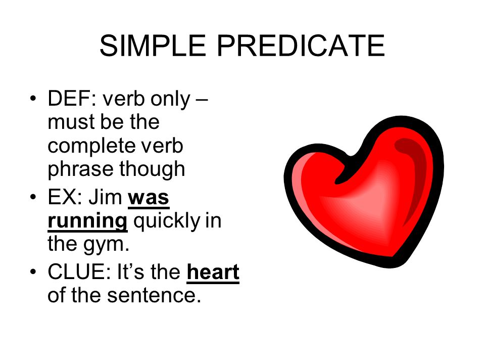 SIMPLE PREDICATE DEF: verb only – must be the complete verb phrase though EX: Jim was running quickly in the gym.