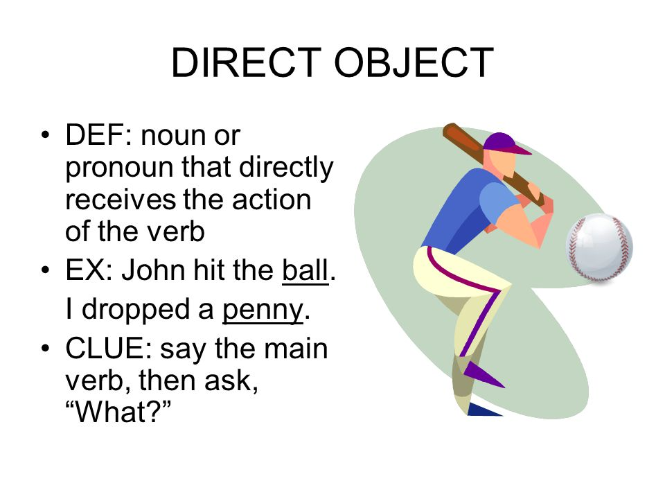 DIRECT OBJECT DEF: noun or pronoun that directly receives the action of the verb EX: John hit the ball.