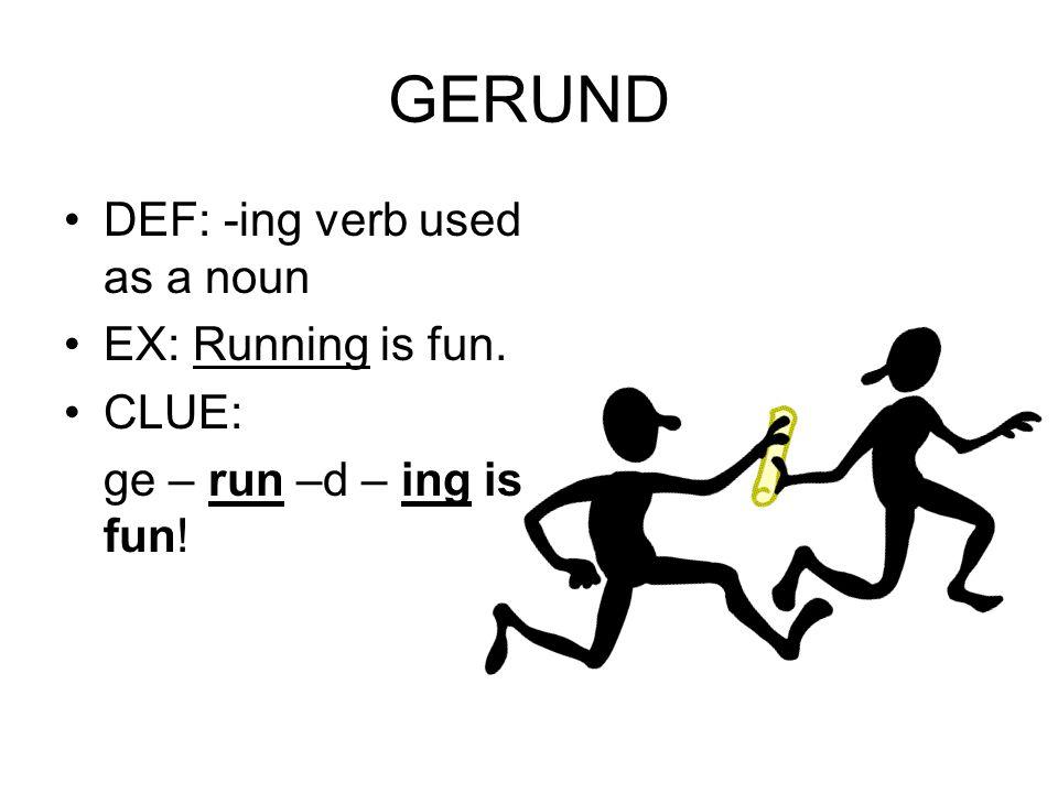 GERUND DEF: -ing verb used as a noun EX: Running is fun. CLUE: ge – run –d – ing is fun!