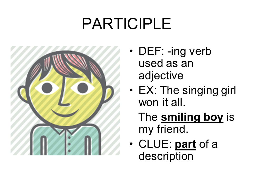 PARTICIPLE DEF: -ing verb used as an adjective EX: The singing girl won it all. The smiling boy is my friend. CLUE: part of a description