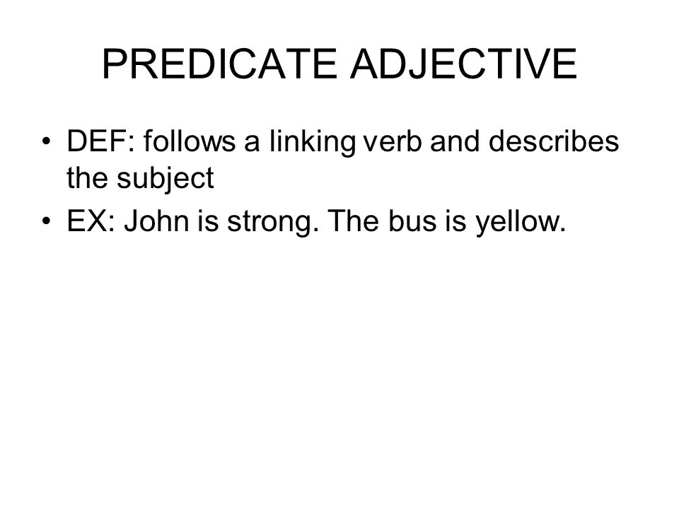 PREDICATE ADJECTIVE DEF: follows a linking verb and describes the subject EX: John is strong.