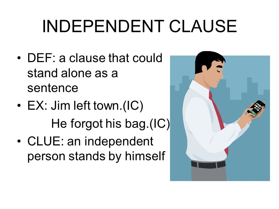 INDEPENDENT CLAUSE DEF: a clause that could stand alone as a sentence EX: Jim left town.(IC) He forgot his bag.(IC) CLUE: an independent person stands by himself
