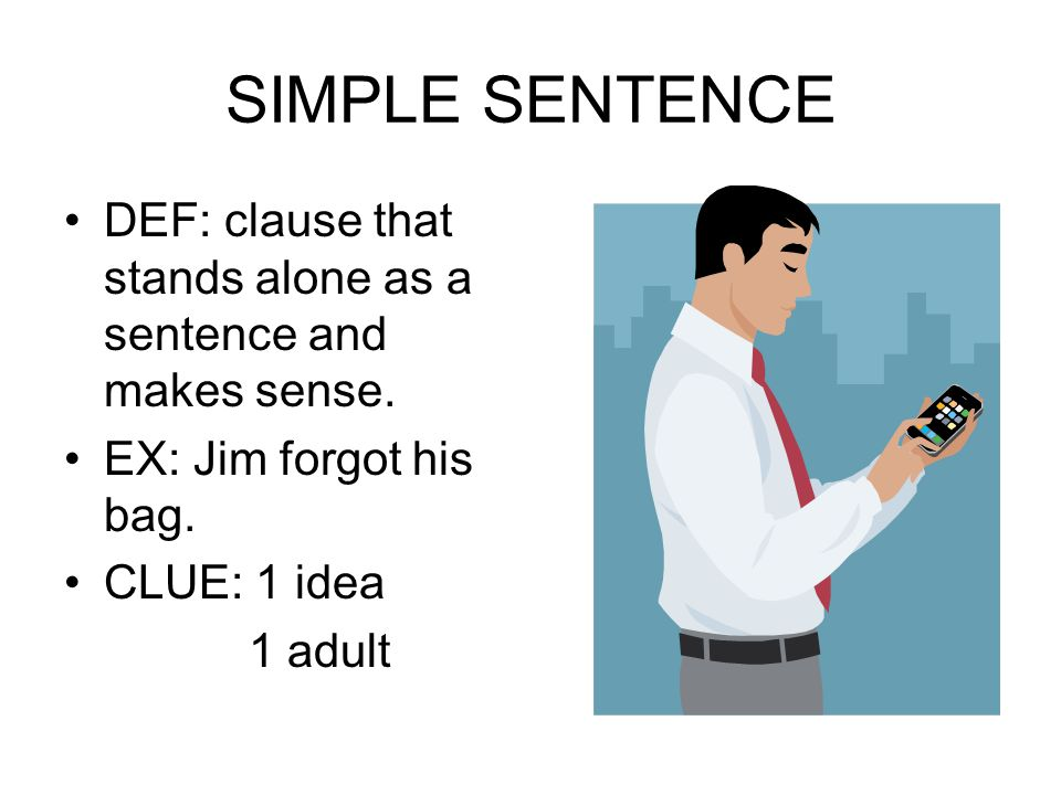 SIMPLE SENTENCE DEF: clause that stands alone as a sentence and makes sense. EX: Jim forgot his bag. CLUE: 1 idea 1 adult