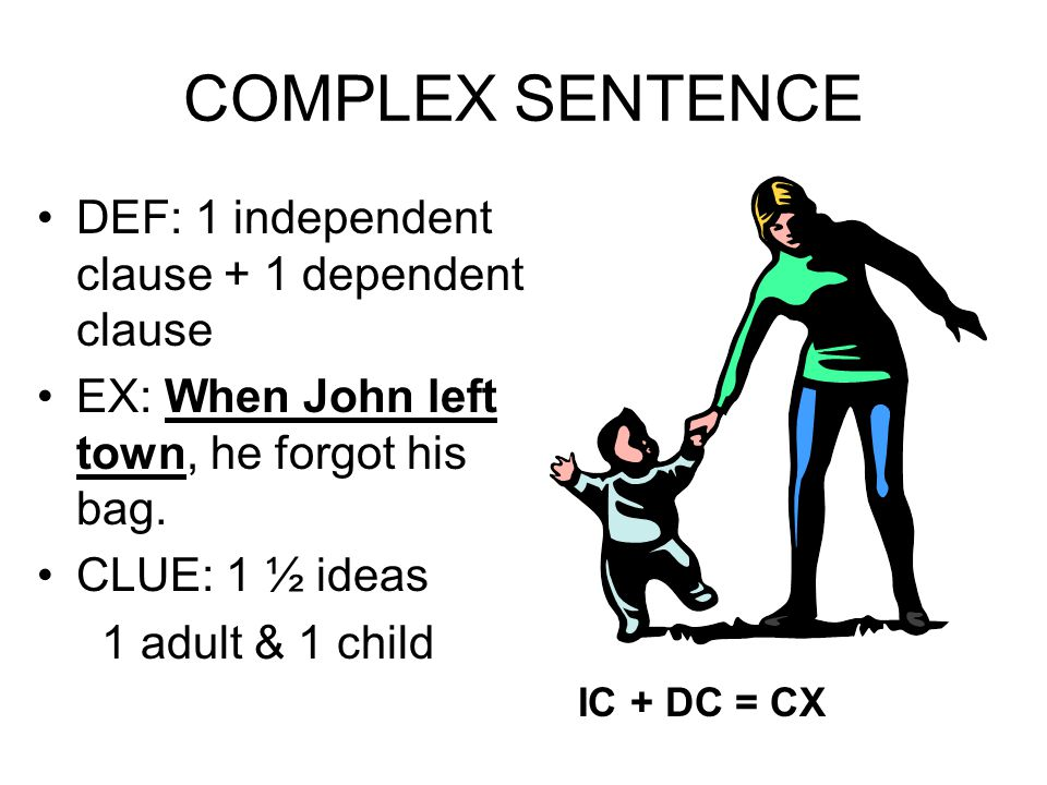 COMPLEX SENTENCE DEF: 1 independent clause + 1 dependent clause EX: When John left town, he forgot his bag. CLUE: 1 ½ ideas 1 adult & 1 child IC + DC