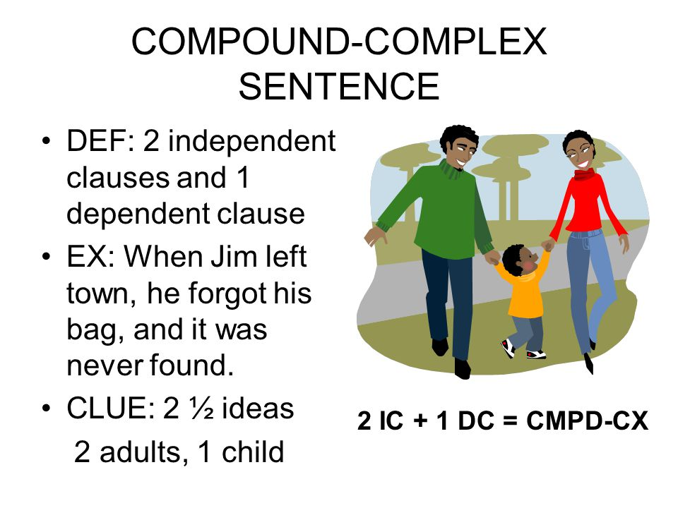 COMPOUND-COMPLEX SENTENCE DEF: 2 independent clauses and 1 dependent clause EX: When Jim left town, he forgot his bag, and it was never found. CLUE: 2
