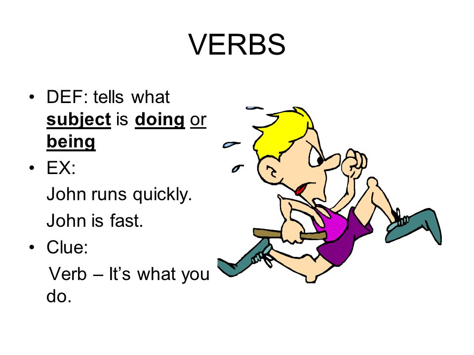 VERBS DEF: tells what subject is doing or being EX: John runs quickly.