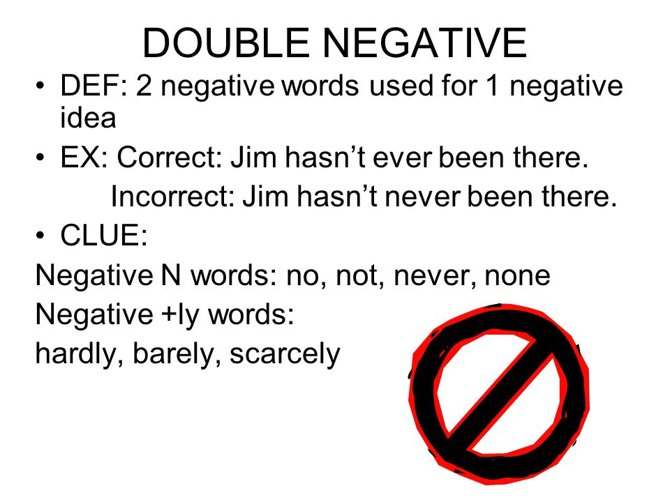 DOUBLE NEGATIVE DEF: 2 negative words used for 1 negative idea EX: Correct: Jim hasn't ever been there.