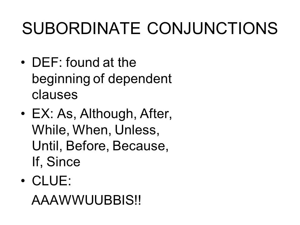 SUBORDINATE CONJUNCTIONS DEF: found at the beginning of dependent clauses EX: As, Although, After, While, When, Unless, Until, Before, Because, If, Si