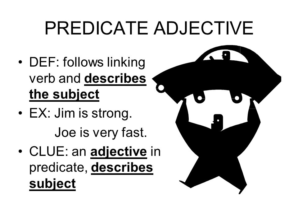 PREDICATE ADJECTIVE DEF: follows linking verb and describes the subject EX: Jim is strong.