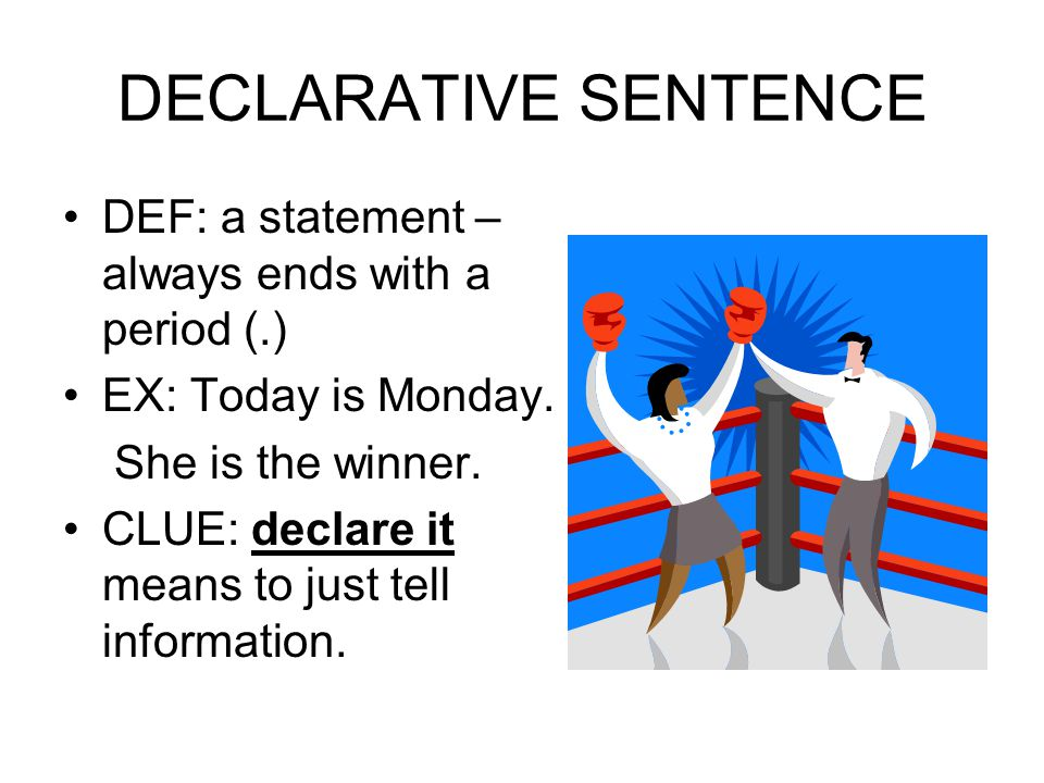 DECLARATIVE SENTENCE DEF: a statement – always ends with a period (.) EX: Today is Monday. She is the winner. CLUE: declare it means to just tell info