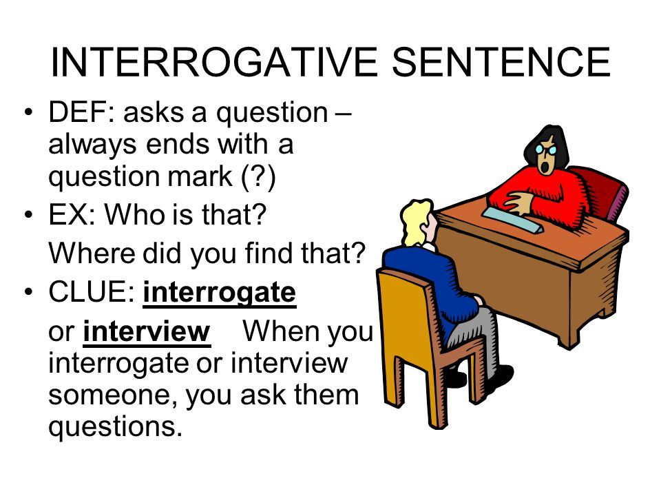 INTERROGATIVE SENTENCE DEF: asks a question – always ends with a question mark (?) EX: Who is that.