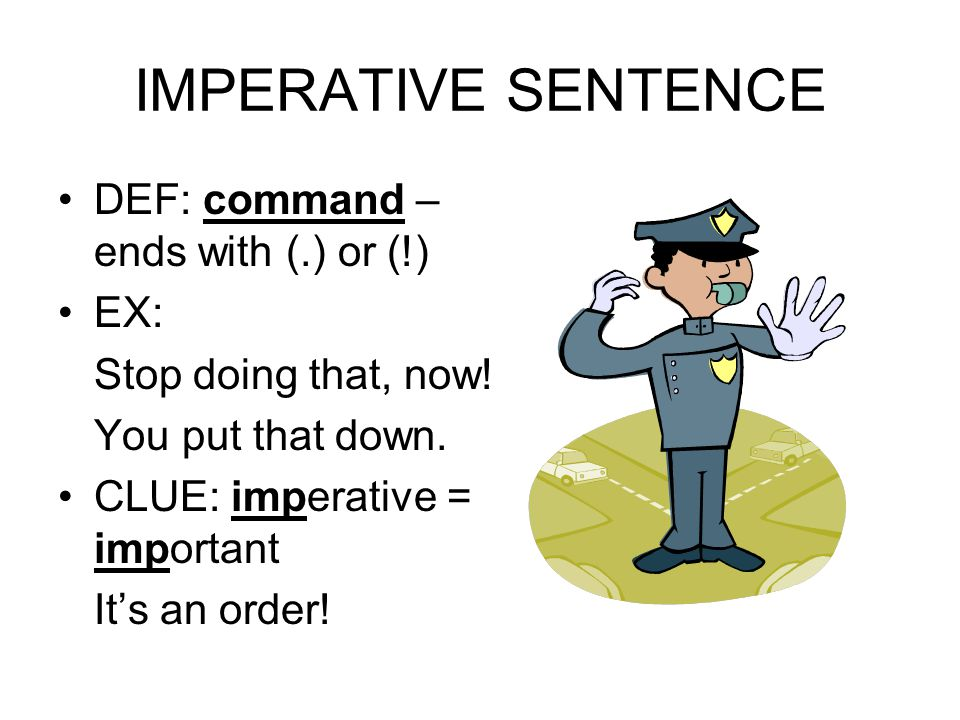 IMPERATIVE SENTENCE DEF: command – ends with (.) or (!) EX: Stop doing that, now! You put that down. CLUE: imperative = important It's an order!